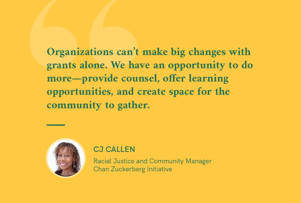 "Quote-CJ Callen, Manager, CZI ""Organizations can't make big changes with grants alone. We have an opportunity to do more..."""